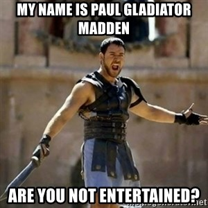 GLADIATOR - My name is Paul Gladiator Madden Are you not entertained?