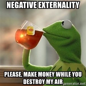 Kermit The Frog Drinking Tea - negative externality  please, make money while you destroy my air