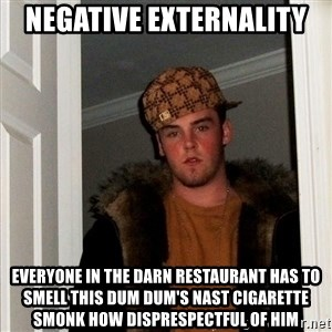 Scumbag Steve - negative externality everyone in the darn restaurant has to smell this dum dum's nast cigarette smonk how disprespectful of him