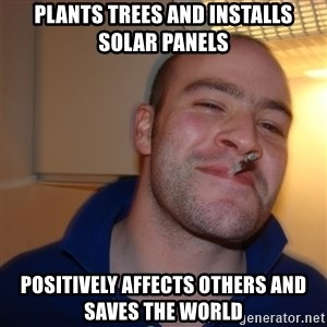 Good Guy Greg - plants trees and installs solar panels positively affects others and saves the world
