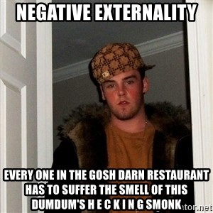 Scumbag Steve - negative externality every one in the gosh darn restaurant has to suffer the smell of this dumdum's h e c k i n g smonk