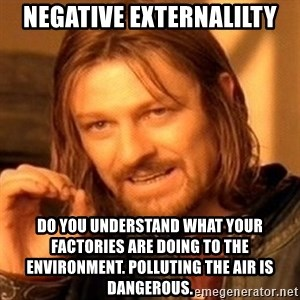 One Does Not Simply - Negative Externalilty Do you understand what your factories are doing to the environment. Polluting the air is dangerous.