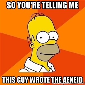 Homer Advice - so You're telling me  this guy wrote the aeneid
