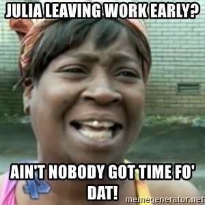 Ain't nobody got time fo dat so - julia leaving work early? Ain't nobody got time fo' Dat!