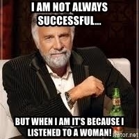 I don't always guy meme - I am not always successful... But when I am it's because I listened to a woman!