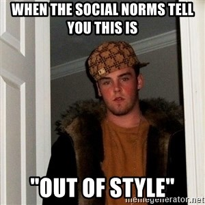 """Scumbag Steve - When the social norms tell you this is """"Out of Style"""""""