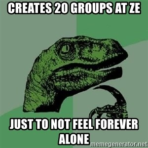 Philosoraptor - Creates 20 groups at ZE  Just to not feel forever alone