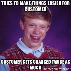 Bad Luck Brian - tries to make things easier for customer customer gets charged twice as much