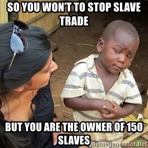 Skeptical 3rd World Kid - So you won't to stop slave trade But you are the owner of 150 slaves