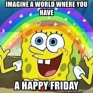 Imagination - imagine a world where you have a happy friday