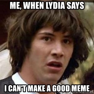 Conspiracy Keanu - Me, when Lydia says I can't make a good meme