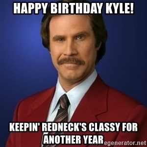 Anchorman Birthday - Happy Birthday Kyle! Keepin' Redneck's Classy for another year