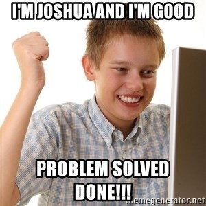 First Day on the internet kid - I'm Joshua and I'm good Problem solved                     DONE!!!