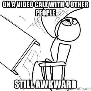 Desk Flip Rage Guy - on a video call with 4 other people still awkward