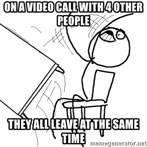 Desk Flip Rage Guy - on a video call with 4 other people they all leave at the same time