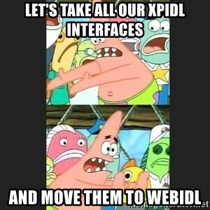 Pushing Patrick - Let's take all our XPIDL interfaces And move them to WebIDL
