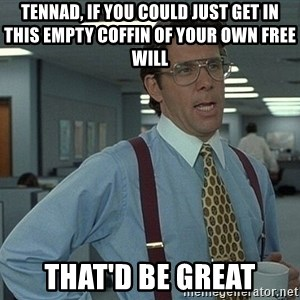 That'd be great guy - Tennad, if you could just get in this empty coffin of your own free will That'd be great