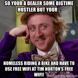 Willy Wonka - So your a dealer some bigtime hustler but your .. Homeless riding a bike and have to use free wifi at Tim Horton's free wifi!