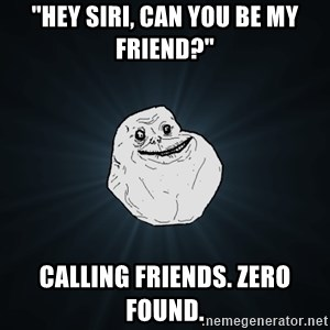 """Forever Alone - """"hey siri, can you be my friend?"""" calling friends. zero found."""