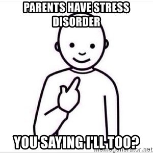 Guess who ? - parents have stress disorder  you saying I'll too?