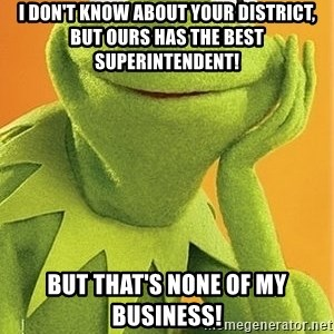 Kermit the frog - I don't know about your district, but ours has the BEST Superintendent! But that's none of my business!
