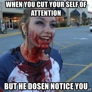 Scary Nympho - when you cut your self of attention    but he dosen notice you