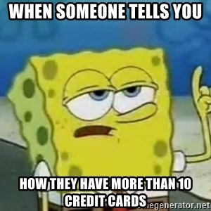 Tough Spongebob - when someone tells you  how they have more than 10 credit cards
