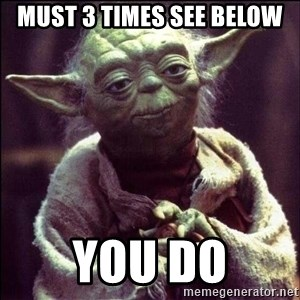 Advice Yoda - must 3 times see below you do