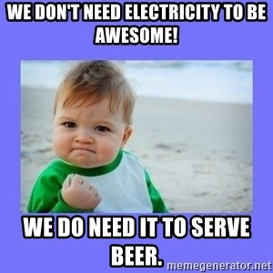 Baby fist - We don't need electricity to be awesome!  We do need it to serve beer.
