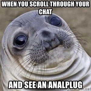 Awkward Seal - When you scroll through your chat and see an analplug