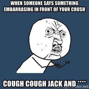 Y U No - When someone says something embarrasing in front of your crush Cough cough Jack and ****