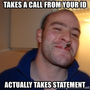 Good Guy Greg - Takes a call from your id Actually takes statement