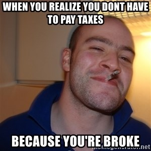Good Guy Greg - when you realize you dont have to pay taxes because you're broke