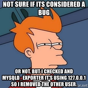 Futurama Fry - not sure if its considered a bug or not. But I checked and mysqld_exporter it's using 127.0.0.1 so I removed the other user.