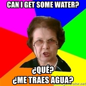 teacher - Can I get some water? ¿Qué?                                      ¿me traes agua?