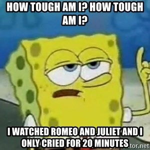 Tough Spongebob - how tough am i? how tough am i? i watched romeo and juliet and i only cried for 20 minutes