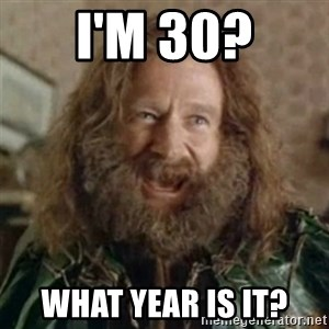 What Year - I'm 30? what year is it?