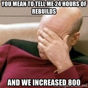 Face Palm - You mean to tell me 24 hours of rebuilds And we increased 800