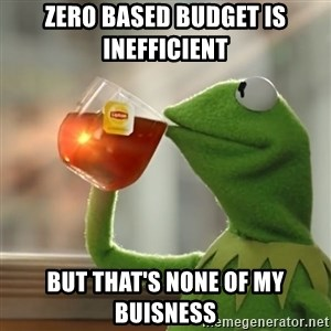 Kermit The Frog Drinking Tea - Zero based budget is inefficient  But that's none of my buisness