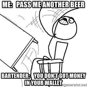 Desk Flip Rage Guy - Me:   pass me another beer Bartender:    you don't got money in your wallet