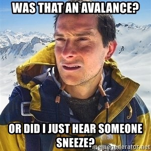 Bear Grylls Loneliness - was that an avalance? or did i just hear someone sneeze?
