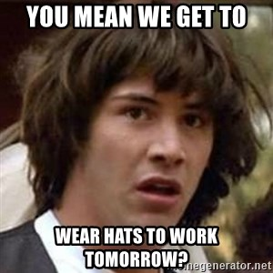 Conspiracy Keanu - You mean we get to  wear hats to work tomorrow?