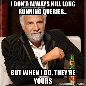 The Most Interesting Man In The World - I don't always kill long running queries... but when I do, they're yours