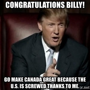 Donald Trump - Congratulations Billy! Go make Canada great because the U.S. is screwed thanks to me.