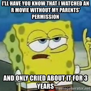 Tough Spongebob - I'll have you know that i watched an R movie without my parents' permission and only cried about it for 3 years