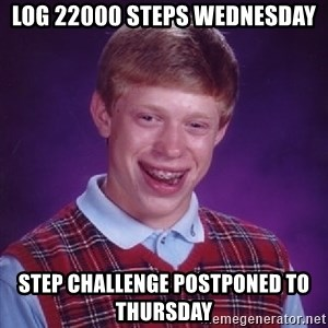Bad Luck Brian - Log 22000 steps wednesday step challenge postponed to thursday