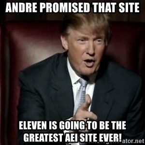 Donald Trump - Andre promised that site  Eleven is going to be the greatest AEI site ever!