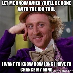 Willy Wonka - Let me know when you'll be done with the ICD tool I want to know how long I have to change my mind