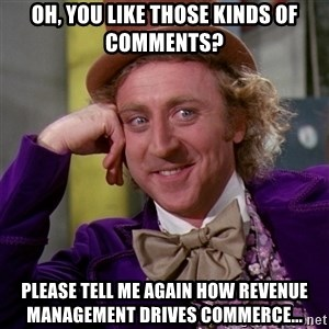 Willy Wonka - Oh, you like those kinds of comments? please tell me again how revenue management drives commerce...