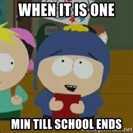 Craig would be so happy - when it is one  min till school ends